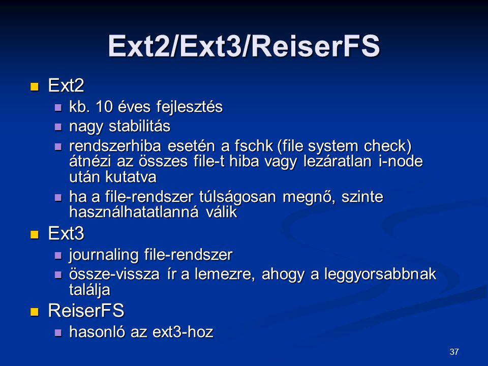 37 Ext2/Ext3/ReiserFS Ext2 Ext2 kb. 10 éves fejlesztés kb. 10 éves fejlesztés nagy stabilitás nagy stabilitás rendszerhiba esetén a fschk (file system