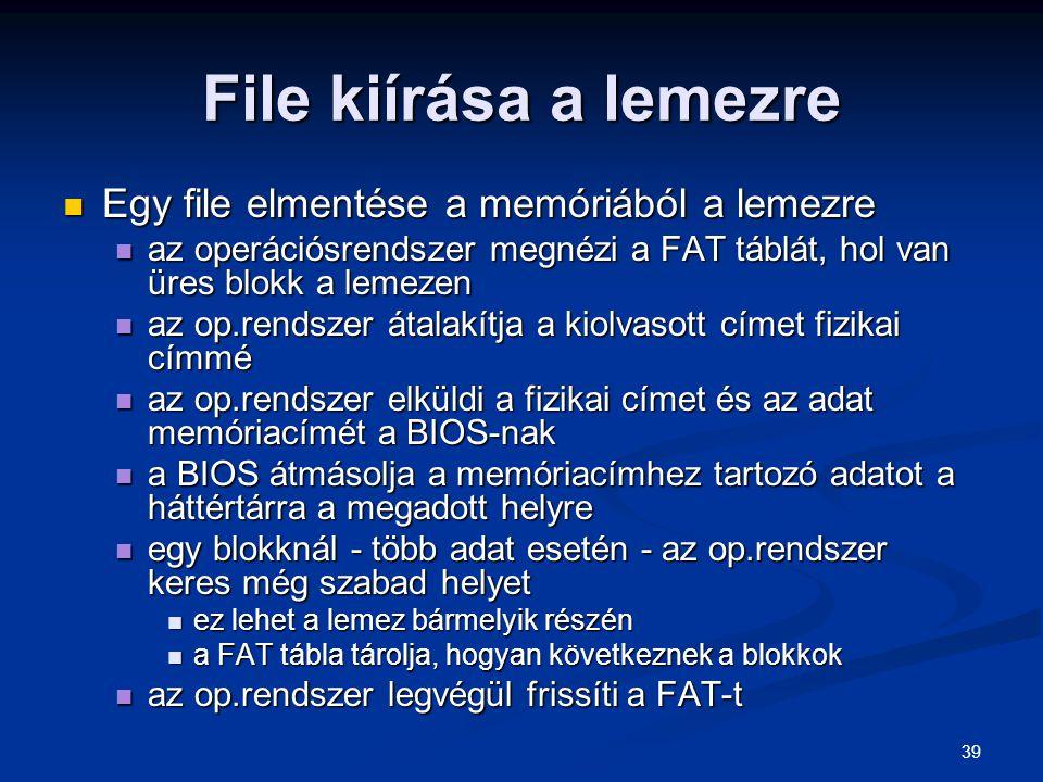39 File kiírása a lemezre Egy file elmentése a memóriából a lemezre Egy file elmentése a memóriából a lemezre az operációsrendszer megnézi a FAT táblá