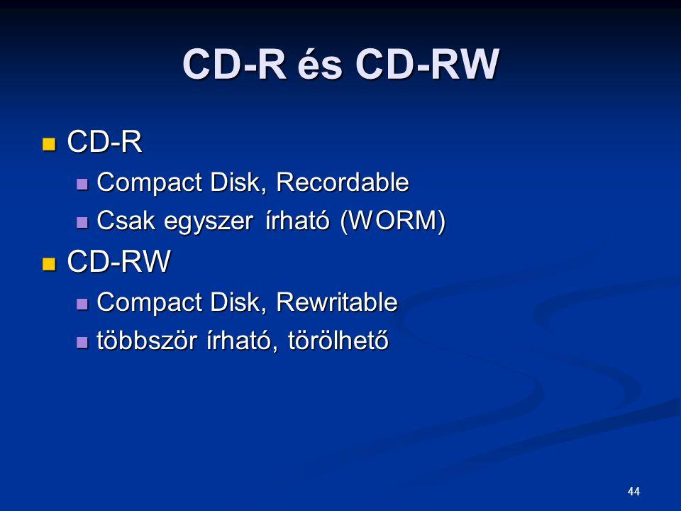 44 CD-R és CD-RW CD-R CD-R Compact Disk, Recordable Compact Disk, Recordable Csak egyszer írható (WORM) Csak egyszer írható (WORM) CD-RW CD-RW Compact