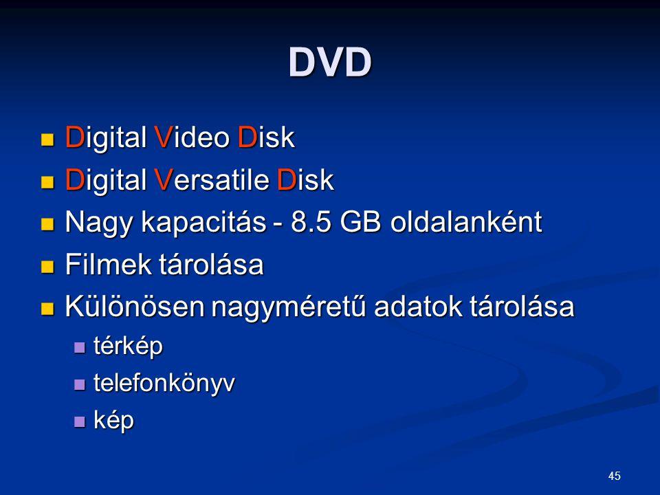 45 DVD Digital Video Disk Digital Video Disk Digital Versatile Disk Digital Versatile Disk Nagy kapacitás - 8.5 GB oldalanként Nagy kapacitás - 8.5 GB