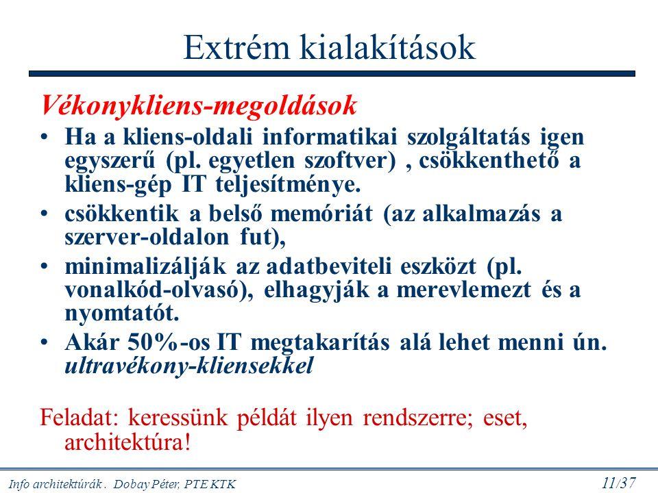 Info architektúrák. Dobay Péter, PTE KTK 11 / 37 Extrém kialakítások Vékonykliens-megoldások Ha a kliens-oldali informatikai szolgáltatás igen egyszer