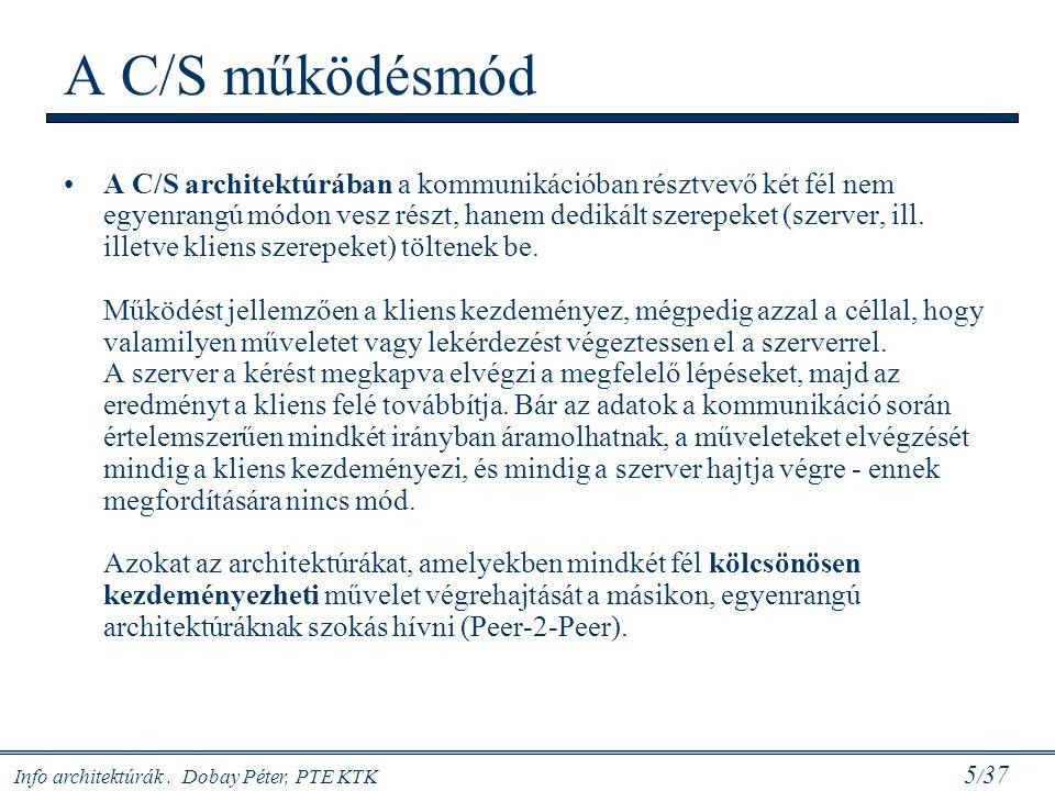 Info architektúrák. Dobay Péter, PTE KTK 5 / 37 A C/S működésmód A C/S architektúrában a kommunikációban résztvevő két fél nem egyenrangú módon vesz r