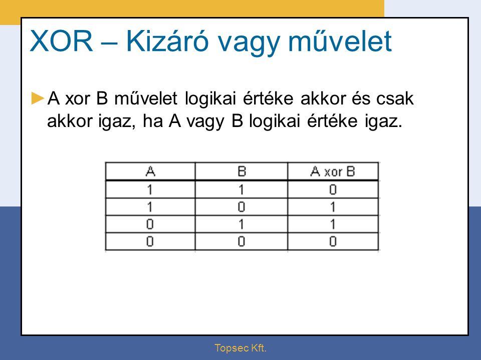 Topsec Kft. XOR – Kizáró vagy művelet ►A xor B művelet logikai értéke akkor és csak akkor igaz, ha A vagy B logikai értéke igaz.