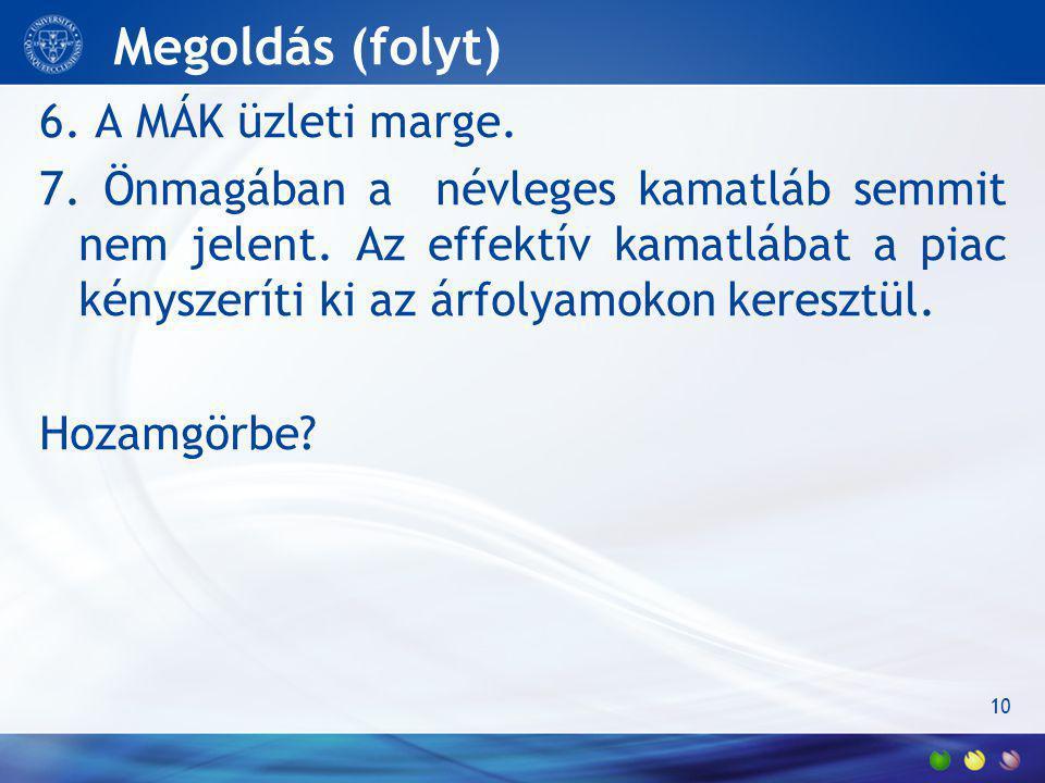 Megoldás (folyt) 6.A MÁK üzleti marge. 7. Önmagában a névleges kamatláb semmit nem jelent.