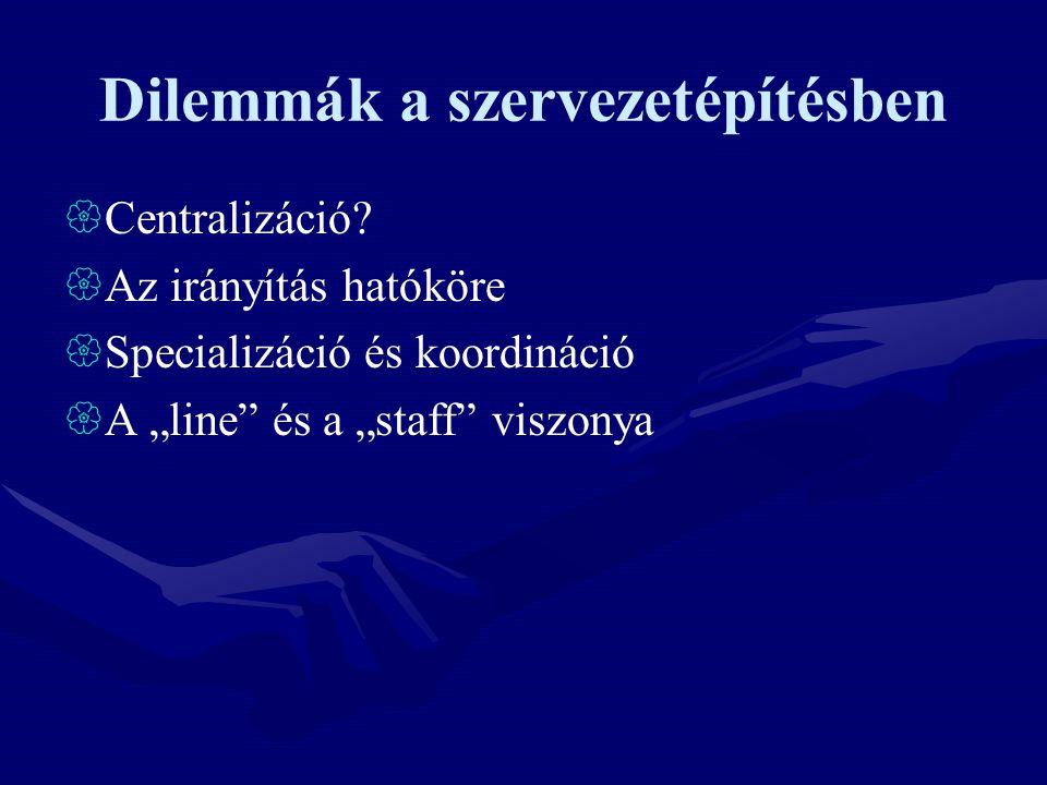 """Dilemmák a szervezetépítésben  Centralizáció?  Az irányítás hatóköre  Specializáció és koordináció  A """"line"""" és a """"staff"""" viszonya"""
