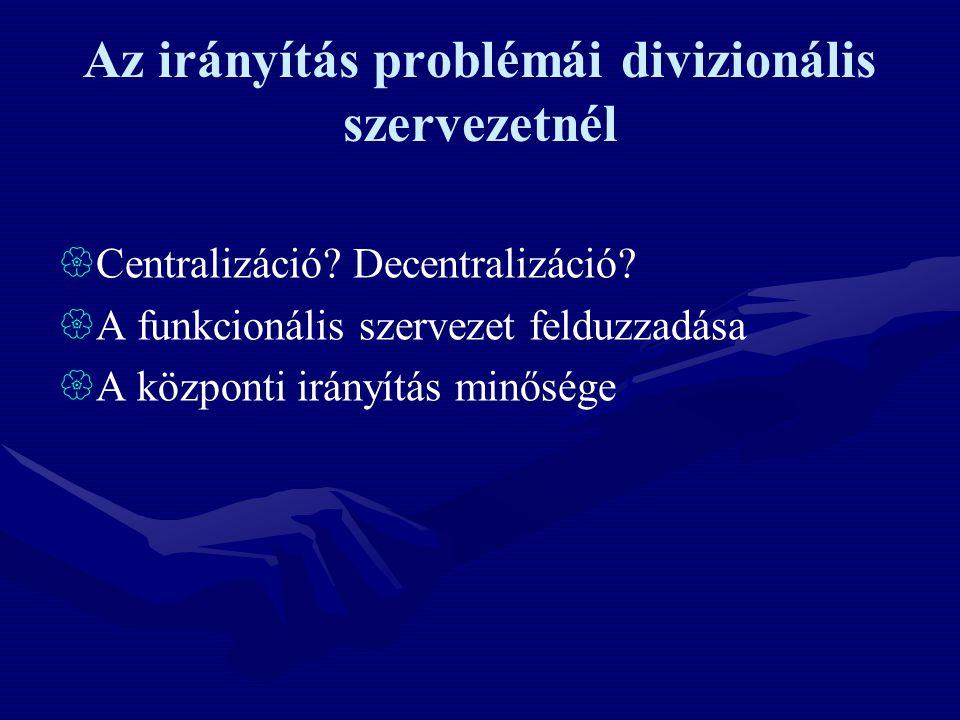 Az irányítás problémái divizionális szervezetnél  Centralizáció? Decentralizáció?  A funkcionális szervezet felduzzadása  A központi irányítás minő