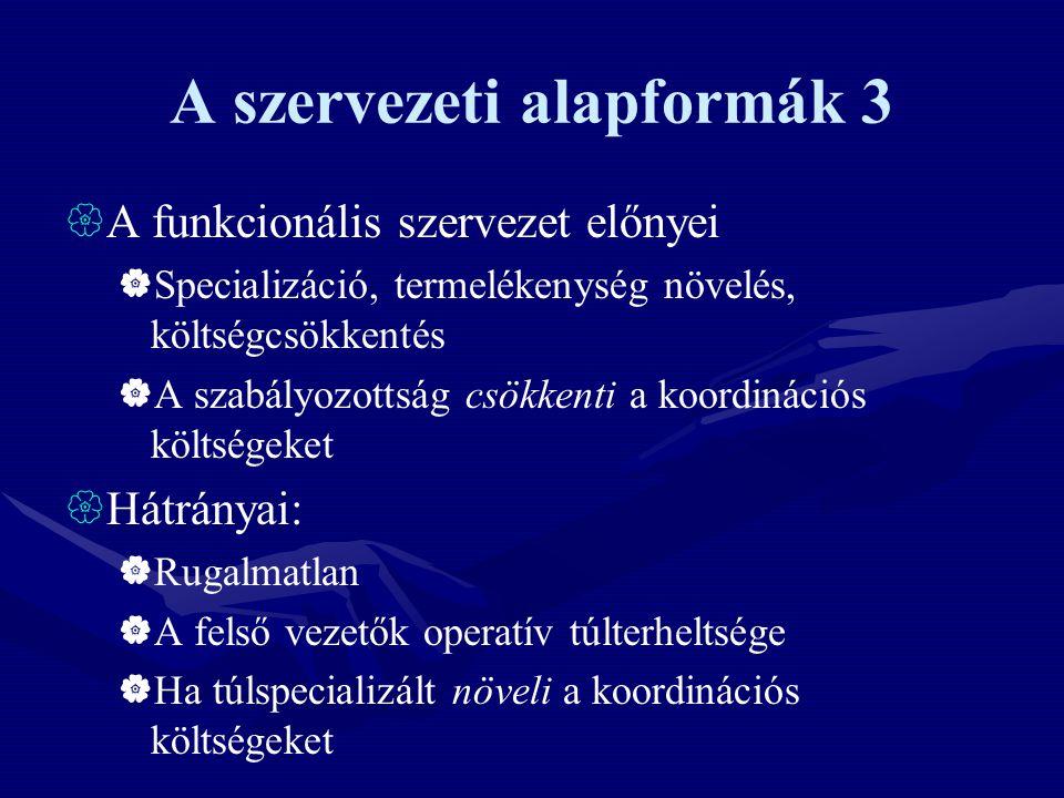 A szervezeti alapformák 3  A funkcionális szervezet előnyei  Specializáció, termelékenység növelés, költségcsökkentés  A szabályozottság csökkenti