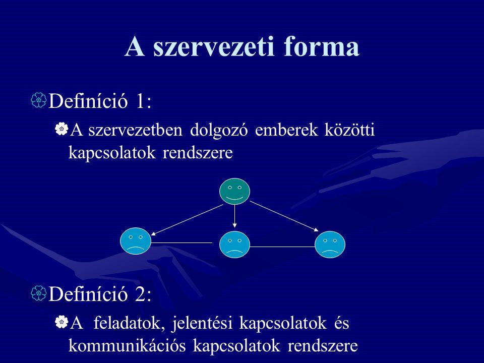 A szervezeti forma  Definíció 1:  A szervezetben dolgozó emberek közötti kapcsolatok rendszere  Definíció 2:  A feladatok, jelentési kapcsolatok és kommunikációs kapcsolatok rendszere