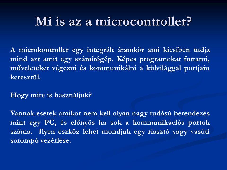 Mi is az a microcontroller? A microkontroller egy integrált áramkör ami kicsiben tudja mind azt amit egy számítógép. Képes programokat futtatni, művel