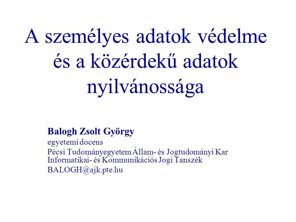 A személyes adatok védelme és a közérdekű adatok nyilvánossága Balogh Zsolt György egyetemi docens Pécsi Tudományegyetem Állam- és Jogtudományi Kar In