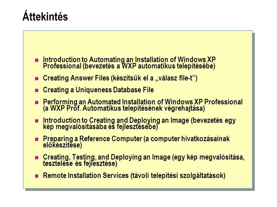 Áttekintés Introduction to Automating an Installation of Windows XP Professional (bevezetés a WXP automatikus telepítésébe) Creating Answer Files (kés