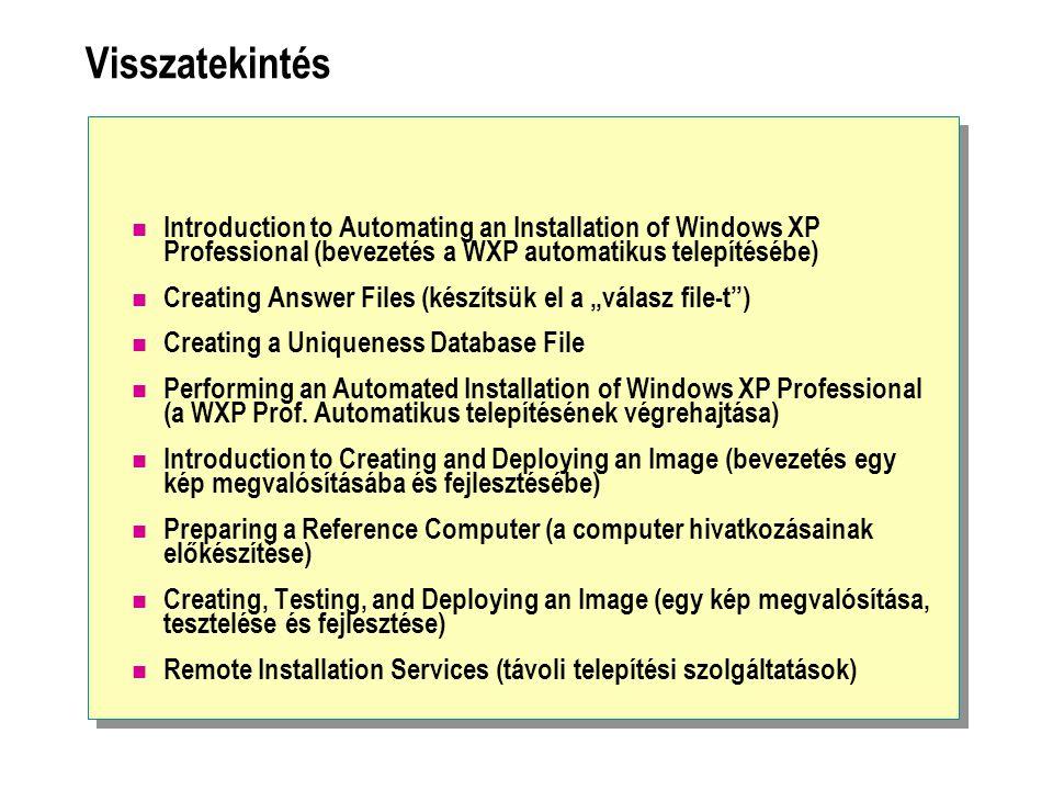 Visszatekintés Introduction to Automating an Installation of Windows XP Professional (bevezetés a WXP automatikus telepítésébe) Creating Answer Files