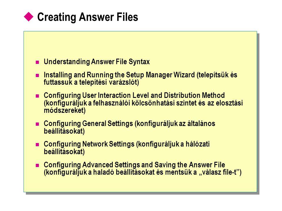 Understanding Answer File Syntax [UserData] FullName= Amy Jones OrgName= Northwind Traders [UserData] FullName= Amy Jones OrgName= Northwind Traders [ section ] key = value [ section ] key = value SyntaxSyntax Keys and values are separated by = signs with no spaces (kulcsok és értékek szétválasztása =-lel szóköz nélkül) Values with spaces must be enclosed by double quotation marks ( ) (szóközös értékeket í gy jelöljük ExampleExample