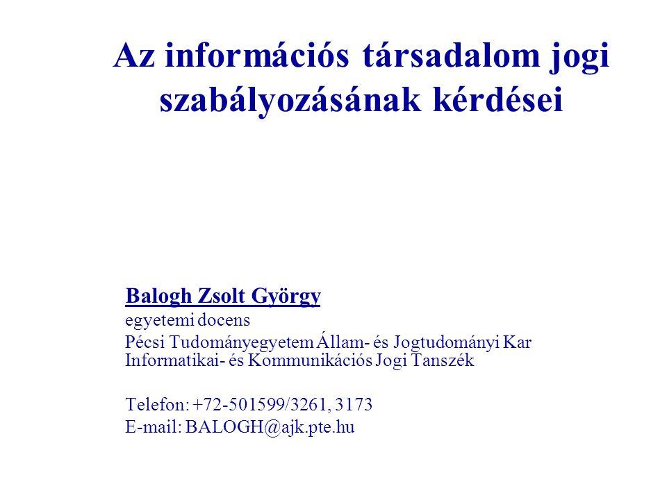 Az információs társadalom jogi szabályozásának kérdései Balogh Zsolt György egyetemi docens Pécsi Tudományegyetem Állam- és Jogtudományi Kar Informati