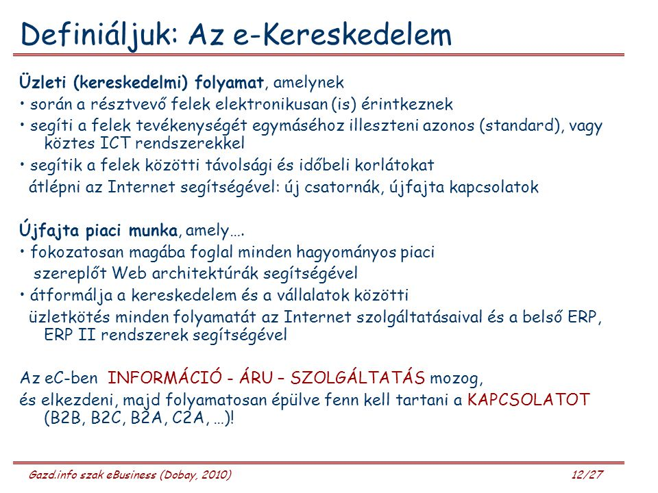 Gazd.info szak eBusiness (Dobay, 2010) 12/27 Definiáljuk: Az e-Kereskedelem Üzleti (kereskedelmi) folyamat, amelynek során a résztvevő felek elektroni