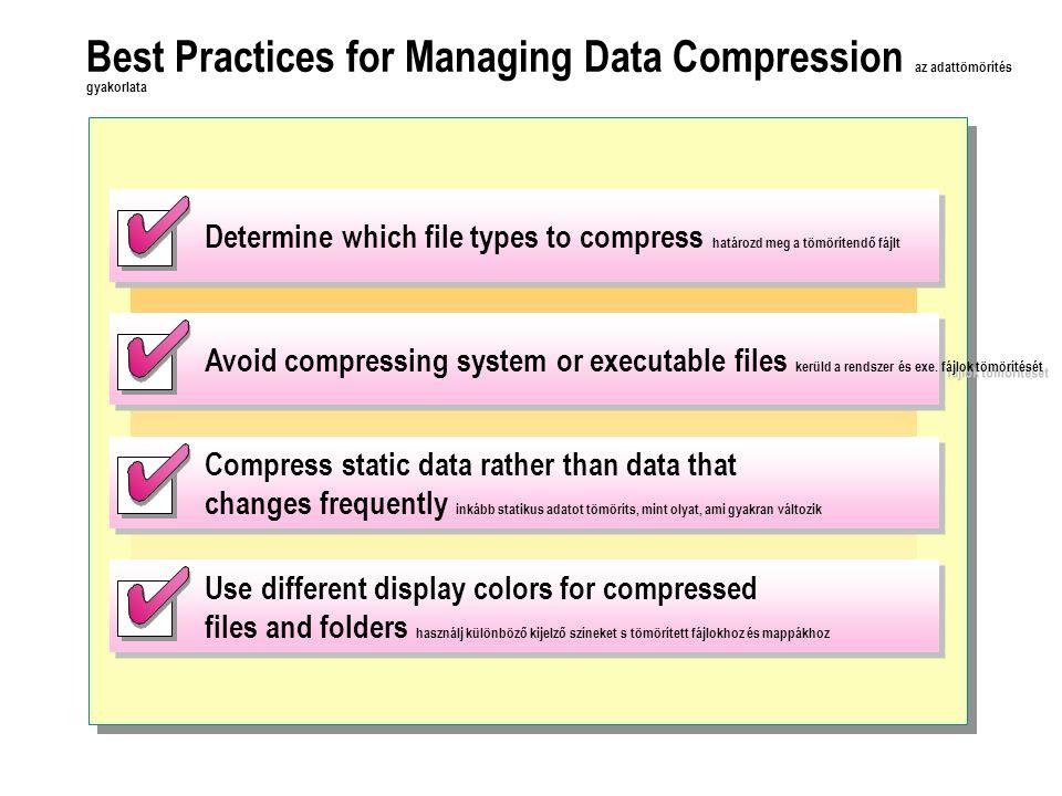 Best Practices for Managing Data Compression az adattömörítés gyakorlata Determine which file types to compress határozd meg a tömörítendő fájlt Avoid compressing system or executable files kerüld a rendszer és exe.