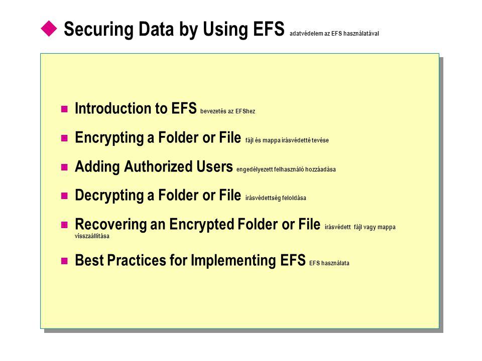  Securing Data by Using EFS adatvédelem az EFS használatával Introduction to EFS bevezetés az EFShez Encrypting a Folder or File fájl és mappa írásvédetté tevése Adding Authorized Users engedélyezett felhasználó hozzáadása Decrypting a Folder or File írásvédettség feloldása Recovering an Encrypted Folder or File írásvédett fájl vagy mappa visszaállítása Best Practices for Implementing EFS EFS használata