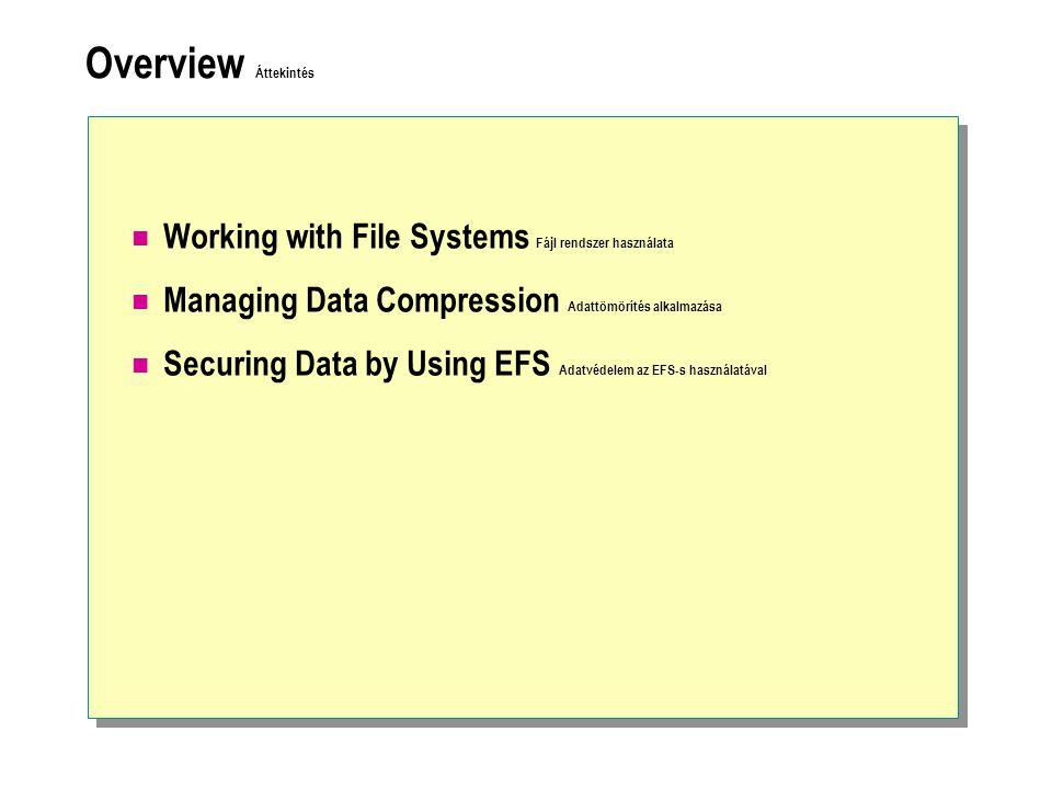 Overview Áttekintés Working with File Systems Fájl rendszer használata Managing Data Compression Adattömörítés alkalmazása Securing Data by Using EFS Adatvédelem az EFS-s használatával