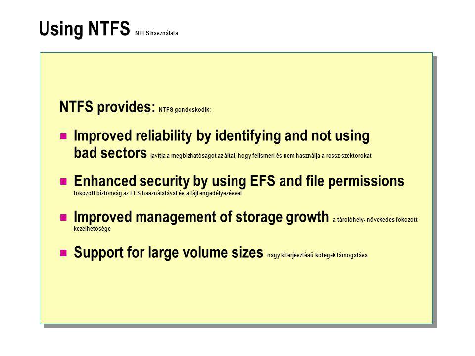 Using NTFS NTFS használata NTFS provides: NTFS gondoskodik: Improved reliability by identifying and not using bad sectors javítja a megbízhatóságot az által, hogy felismeri és nem használja a rossz szektorokat Enhanced security by using EFS and file permissions fokozott biztonság az EFS használatával és a fájl engedélyezéssel Improved management of storage growth a tárolóhely- növekedés fokozott kezelhetősége Support for large volume sizes nagy kiterjesztésű kötegek támogatása