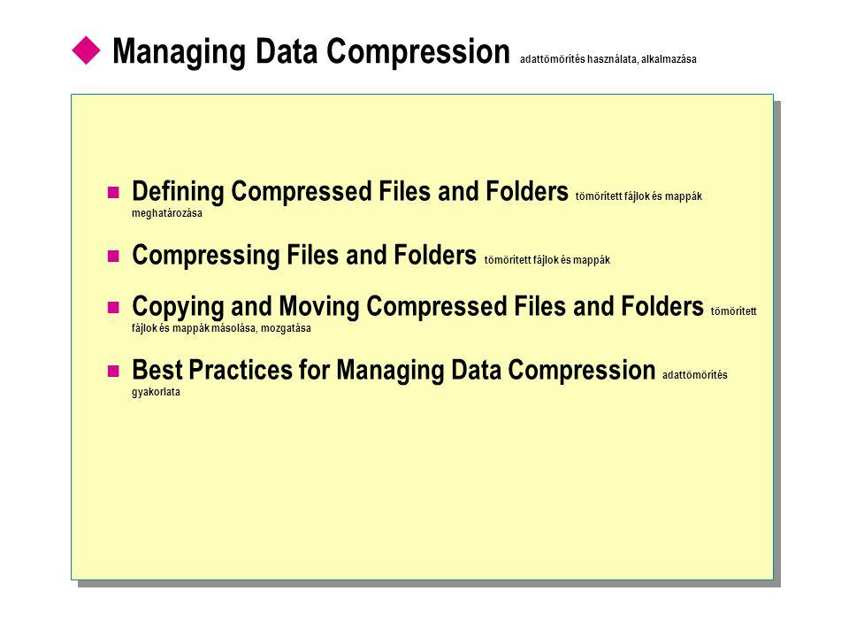  Managing Data Compression adattömörítés használata, alkalmazása Defining Compressed Files and Folders tömörített fájlok és mappák meghatározása Compressing Files and Folders tömörített fájlok és mappák Copying and Moving Compressed Files and Folders tömörített fájlok és mappák másolása, mozgatása Best Practices for Managing Data Compression adattömörítés gyakorlata