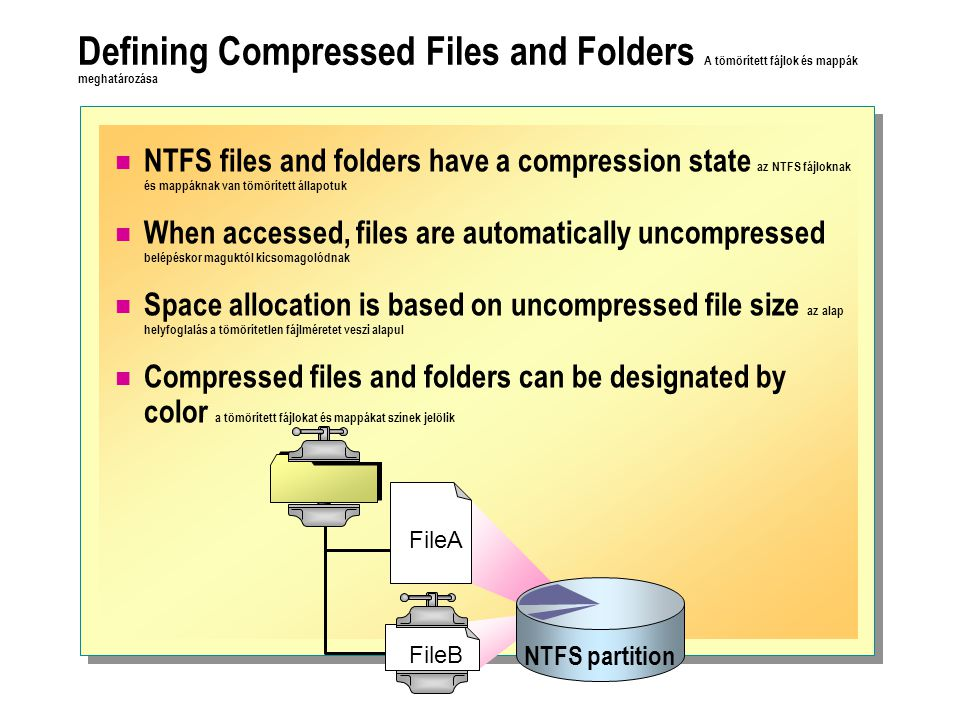 Defining Compressed Files and Folders A tömörített fájlok és mappák meghatározása NTFS files and folders have a compression state az NTFS fájloknak és mappáknak van tömörített állapotuk When accessed, files are automatically uncompressed belépéskor maguktól kicsomagolódnak Space allocation is based on uncompressed file size az alap helyfoglalás a tömörítetlen fájlméretet veszi alapul Compressed files and folders can be designated by color a tömörített fájlokat és mappákat színek jelölik NTFS partition FileA FileB