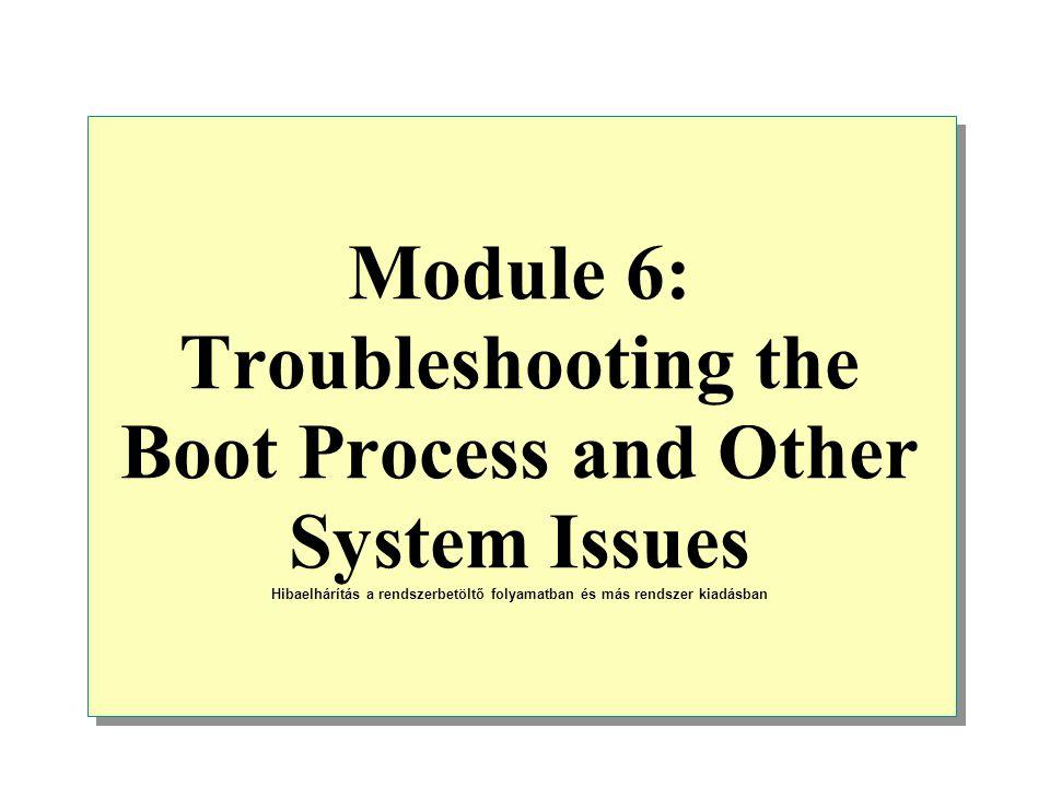 Module 6: Troubleshooting the Boot Process and Other System Issues Hibaelhárítás a rendszerbetöltő folyamatban és más rendszer kiadásban