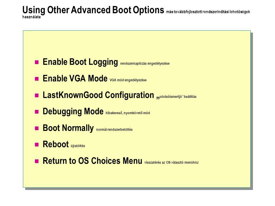 """Using Other Advanced Boot Options más továbbfejlesztett rendszerindítási lehetőségek használata Enable Boot Logging rendszernaplózás engedélyezése Enable VGA Mode VGA mód engedélyezése LastKnownGood Configuration """" utolsóismertjó beállítás Debugging Mode hibakereső, nyomkövető mód Boot Normally normál rendszerbetöltés Reboot újratöltés Return to OS Choices Menu visszatérés az OS választó menühöz"""