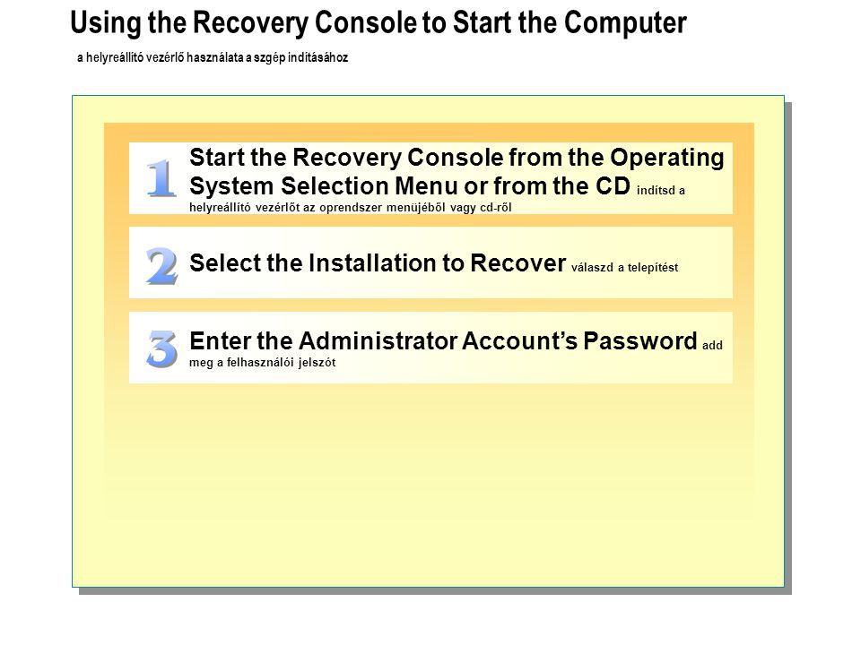 Using the Recovery Console to Start the Computer a helyreállító vezérlő használata a szgép indításához Start the Recovery Console from the Operating System Selection Menu or from the CD indítsd a helyreállító vezérlőt az oprendszer menüjéből vagy cd-ről Select the Installation to Recover válaszd a telepítést Enter the Administrator Account's Password add meg a felhasználói jelszót