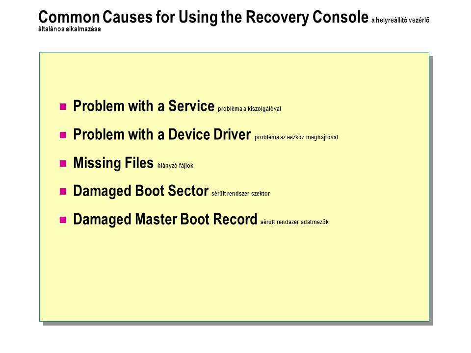 Common Causes for Using the Recovery Console a helyreállító vezérlő általános alkalmazása Problem with a Service probléma a kiszolgálóval Problem with a Device Driver probléma az eszköz meghajtóval Missing Files hiányzó fájlok Damaged Boot Sector sérült rendszer szektor Damaged Master Boot Record sérült rendszer adatmezők