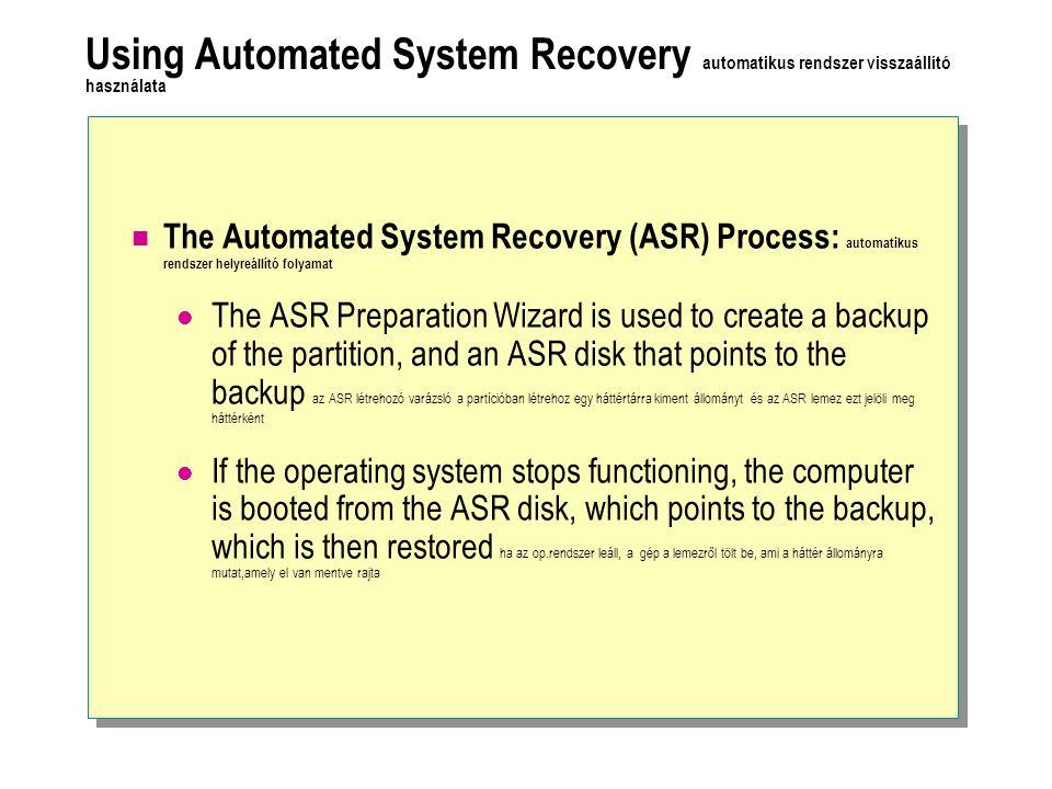 Using Automated System Recovery automatikus rendszer visszaállító használata The Automated System Recovery (ASR) Process: automatikus rendszer helyreállító folyamat The ASR Preparation Wizard is used to create a backup of the partition, and an ASR disk that points to the backup az ASR létrehozó varázsló a partícióban létrehoz egy háttértárra kiment állományt és az ASR lemez ezt jelöli meg háttérként If the operating system stops functioning, the computer is booted from the ASR disk, which points to the backup, which is then restored ha az op.rendszer leáll, a gép a lemezről tölt be, ami a háttér állományra mutat,amely el van mentve rajta