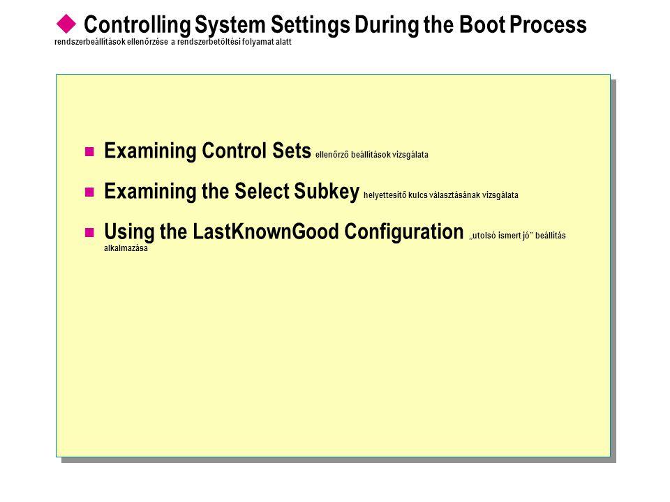 """ Controlling System Settings During the Boot Process rendszerbeállítások ellenőrzése a rendszerbetöltési folyamat alatt Examining Control Sets ellenőrző beállítások vizsgálata Examining the Select Subkey helyettesítő kulcs választásának vizsgálata Using the LastKnownGood Configuration """"utolsó ismert jó beállítás alkalmazása"""
