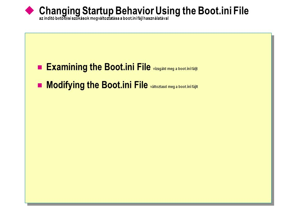  Changing Startup Behavior Using the Boot.ini File az indító betöltési szokások megváltoztatása a boot.ini fájl használatával Examining the Boot.ini File vizsgáld meg a boot.ini fáljt Modifying the Boot.ini File változtasd meg a boot.ini fájlt
