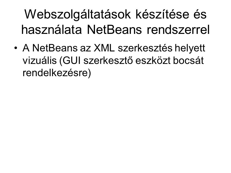 Webszolgáltatások készítése és használata NetBeans rendszerrel A NetBeans az XML szerkesztés helyett vizuális (GUI szerkesztő eszközt bocsát rendelkez