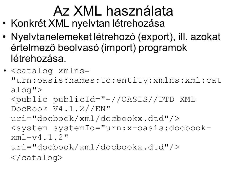 Az XML használata Konkrét XML nyelvtan létrehozása Nyelvtanelemeket létrehozó (export), ill. azokat értelmező beolvasó (import) programok létrehozása.