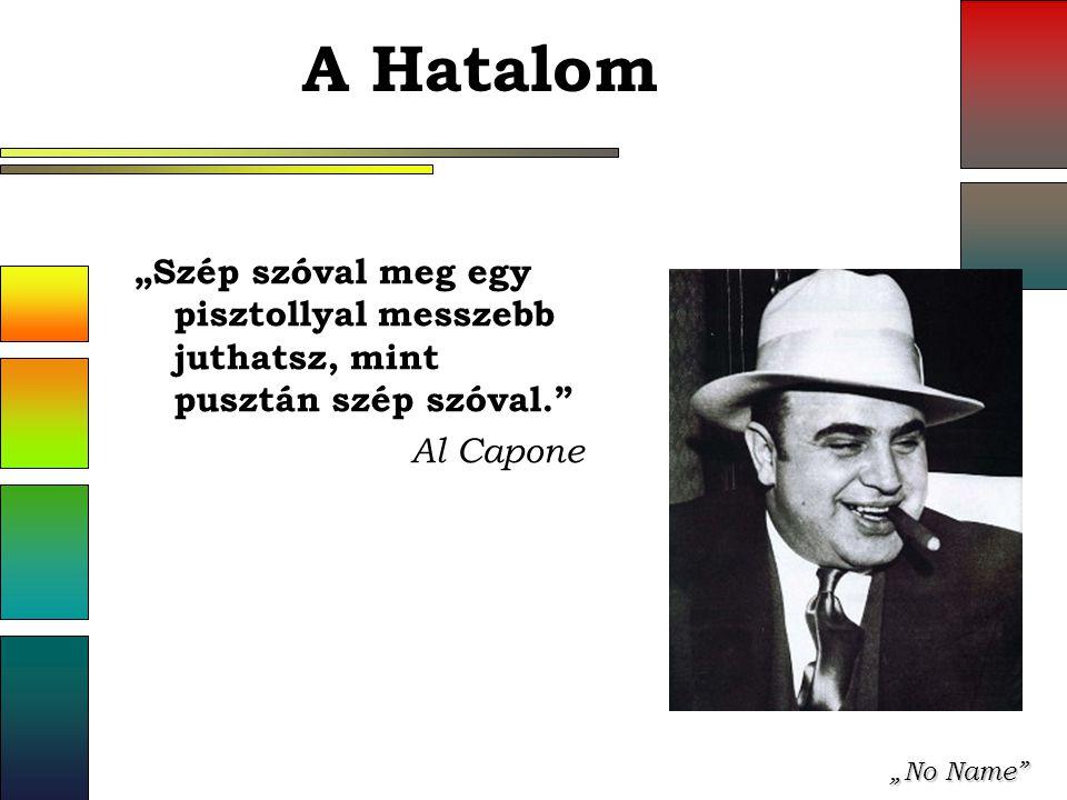 """""""No Name A Hatalom """"Szép szóval meg egy pisztollyal messzebb juthatsz, mint pusztán szép szóval. Al Capone"""