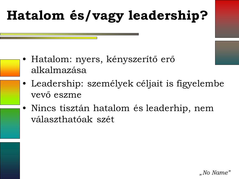 """""""No Name"""" Hatalom és/vagy leadership? Hatalom: nyers, kényszerítő erő alkalmazása Leadership: személyek céljait is figyelembe vevő eszme Nincs tisztán"""