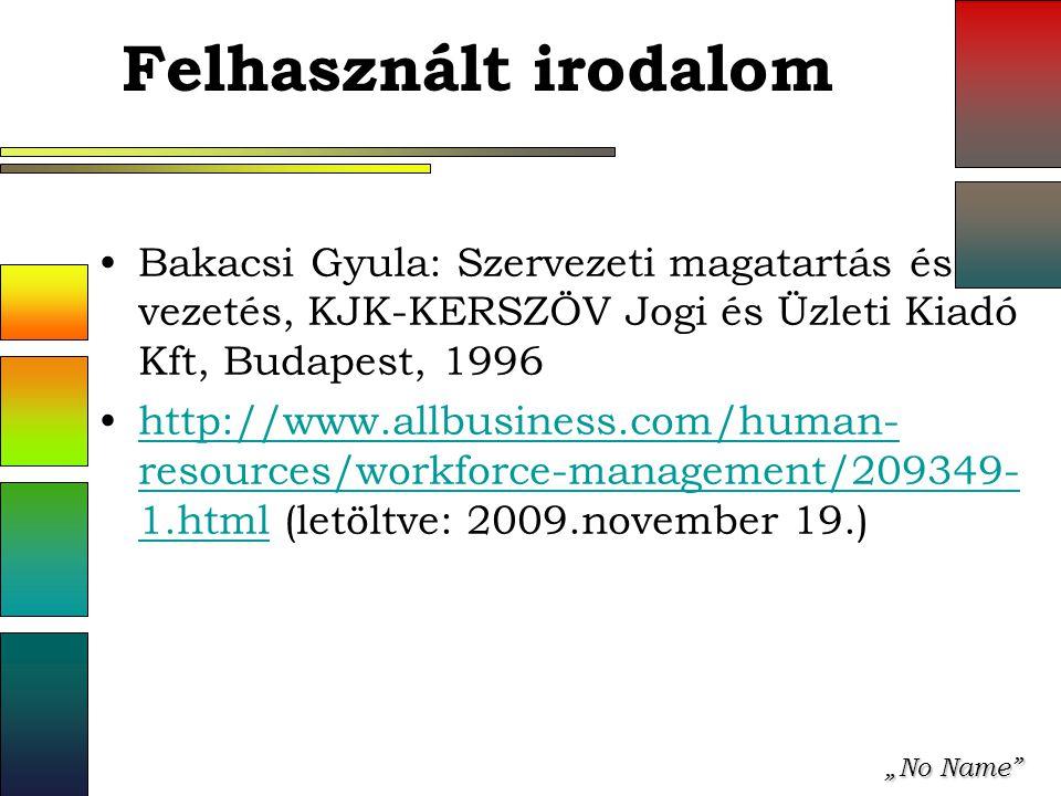 """""""No Name Felhasznált irodalom Bakacsi Gyula: Szervezeti magatartás és vezetés, KJK-KERSZÖV Jogi és Üzleti Kiadó Kft, Budapest, 1996 http://www.allbusiness.com/human- resources/workforce-management/209349- 1.html (letöltve: 2009.november 19.)http://www.allbusiness.com/human- resources/workforce-management/209349- 1.html"""