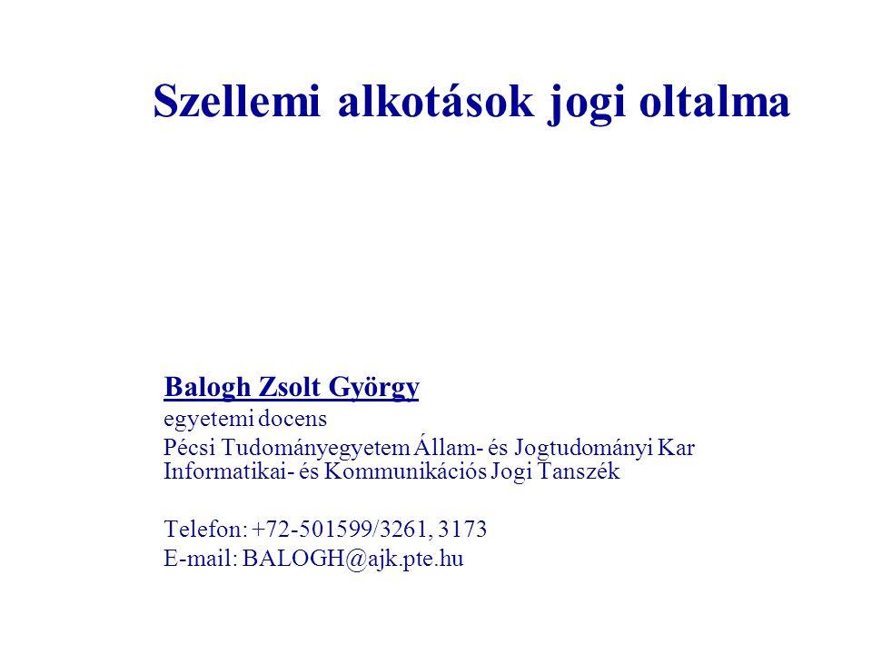 Szellemi alkotások jogi oltalma Balogh Zsolt György egyetemi docens Pécsi Tudományegyetem Állam- és Jogtudományi Kar Informatikai- és Kommunikációs Jo