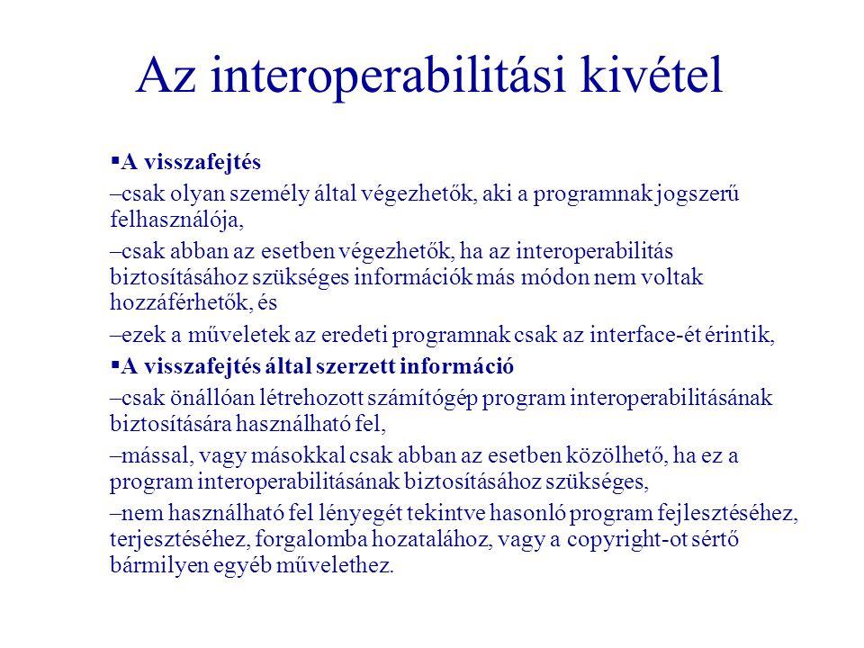 Az interoperabilitási kivétel  A visszafejtés –csak olyan személy által végezhetők, aki a programnak jogszerű felhasználója, –csak abban az esetben v