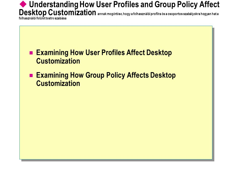 Understanding How User Profiles and Group Policy Affect Desktop Customization annak megértése, hogy a felhasználói profilra és a csoportos szabályokra hogyan hat a felhasználói felület testre szabása Examining How User Profiles Affect Desktop Customization Examining How Group Policy Affects Desktop Customization