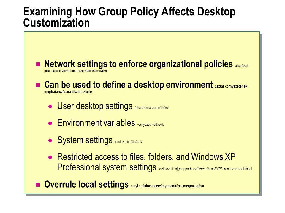Examining How Group Policy Affects Desktop Customization Network settings to enforce organizational policies a hálózati beállítások érvényesítése a szervezeti irányelvekre Can be used to define a desktop environment asztal környezetének meghatározására alkalmazhetó User desktop settings felhasználó asztal beállításai Environment variables környezeti változók System settings rendszer beállítások Restricted access to files, folders, and Windows XP Professional system settings korlátozott fájl,mappa hozzáférés és a WXPS rendszer beállításai Overrule local settings helyi beállítások érvénytelenítése, megmásítása