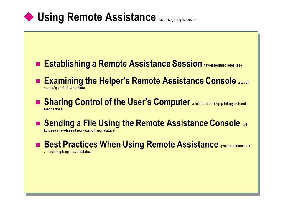  Using Remote Assistance távoli segítség használata Establishing a Remote Assistance Session távoli segítség létesítése Examining the Helper's Remote Assistance Console a távoli segítség vezérlő vizsgálata Sharing Control of the User's Computer a felhasználói szgép felügyeletének megosztása Sending a File Using the Remote Assistance Console fájl küldése a távoli segítség vezérlő használatával Best Practices When Using Remote Assistance gyakorlati tanácsok a távoli segítség használatához
