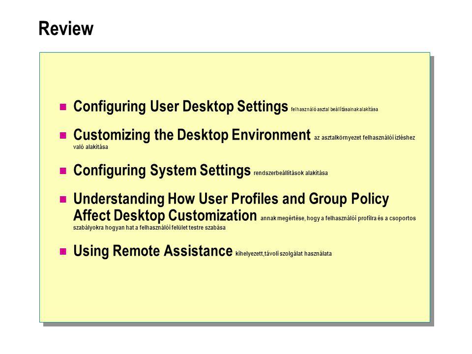 Review Configuring User Desktop Settings felhasználó asztal beállításainak alakítása Customizing the Desktop Environment az asztalkörnyezet felhasználói ízléshez való alakítása Configuring System Settings rendszerbeállítások alakítása Understanding How User Profiles and Group Policy Affect Desktop Customization annak megértése, hogy a felhasználói profilra és a csoportos szabályokra hogyan hat a felhasználói felület testre szabása Using Remote Assistance kihelyezett,távoli szolgálat használata