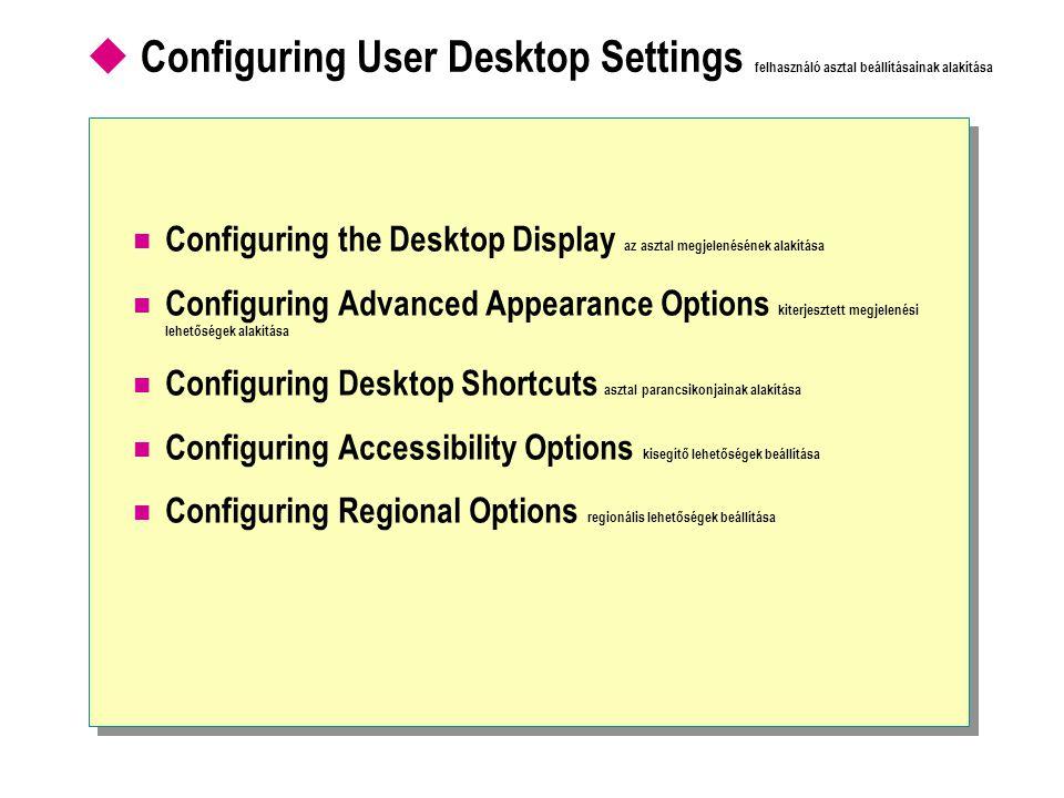  Configuring User Desktop Settings felhasználó asztal beállításainak alakítása Configuring the Desktop Display az asztal megjelenésének alakítása Configuring Advanced Appearance Options kiterjesztett megjelenési lehetőségek alakítása Configuring Desktop Shortcuts asztal parancsikonjainak alakítása Configuring Accessibility Options kisegítő lehetőségek beállítása Configuring Regional Options regionális lehetőségek beállítása