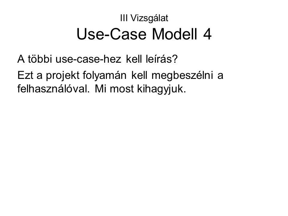 III Vizsgálat Use-Case Modell 4 A többi use-case-hez kell leírás? Ezt a projekt folyamán kell megbeszélni a felhasználóval. Mi most kihagyjuk.