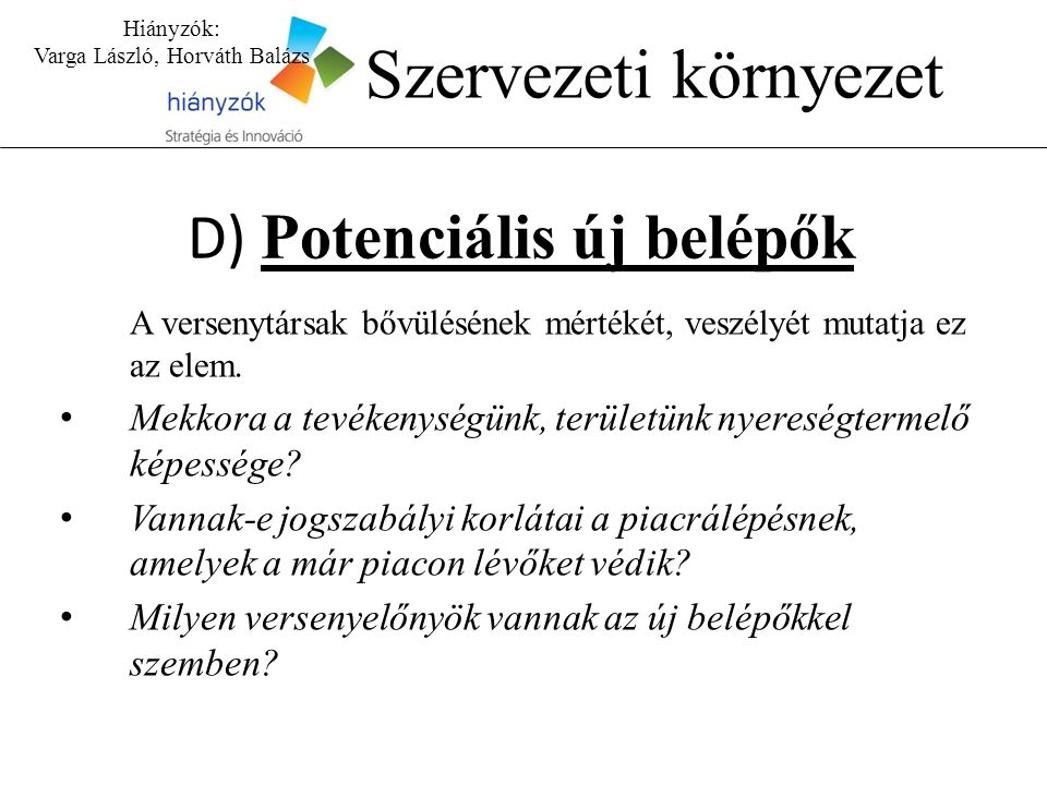 Hiányzók: Varga László, Horváth Balázs Szervezeti környezet D) Potenciális új belépők A versenytársak bővülésének mértékét, veszélyét mutatja ez az elem.
