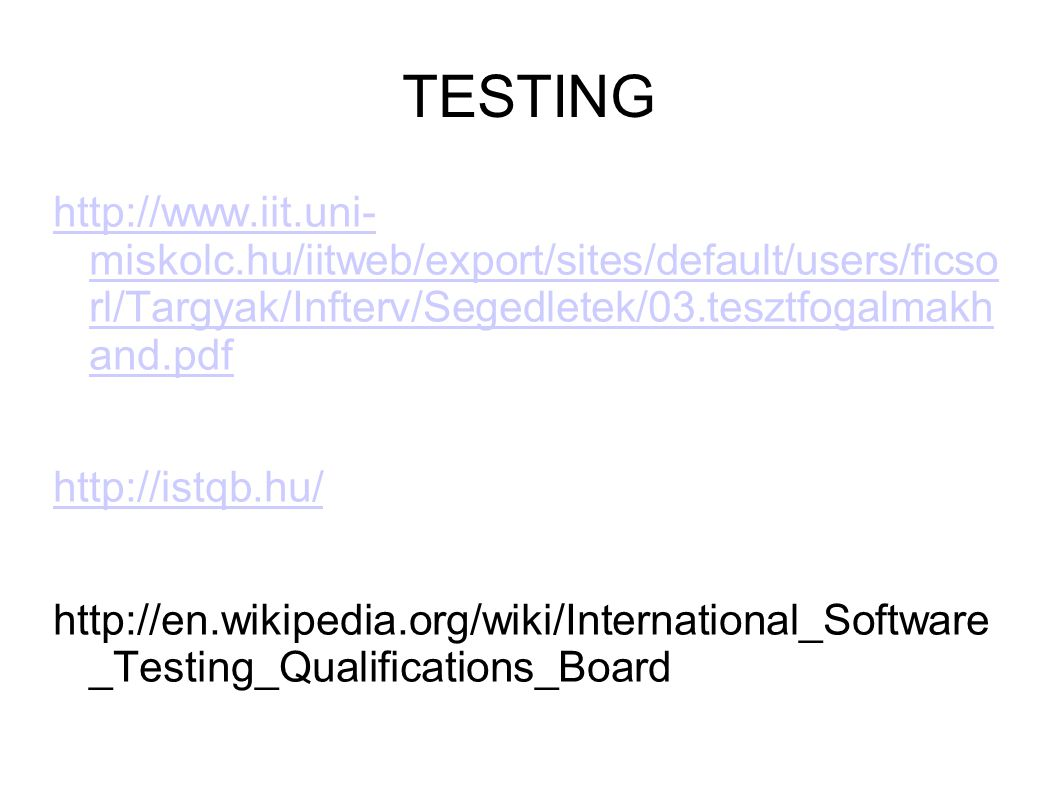 TESTING http://www.iit.uni- miskolc.hu/iitweb/export/sites/default/users/ficso rl/Targyak/Infterv/Segedletek/03.tesztfogalmakh and.pdf http://istqb.hu