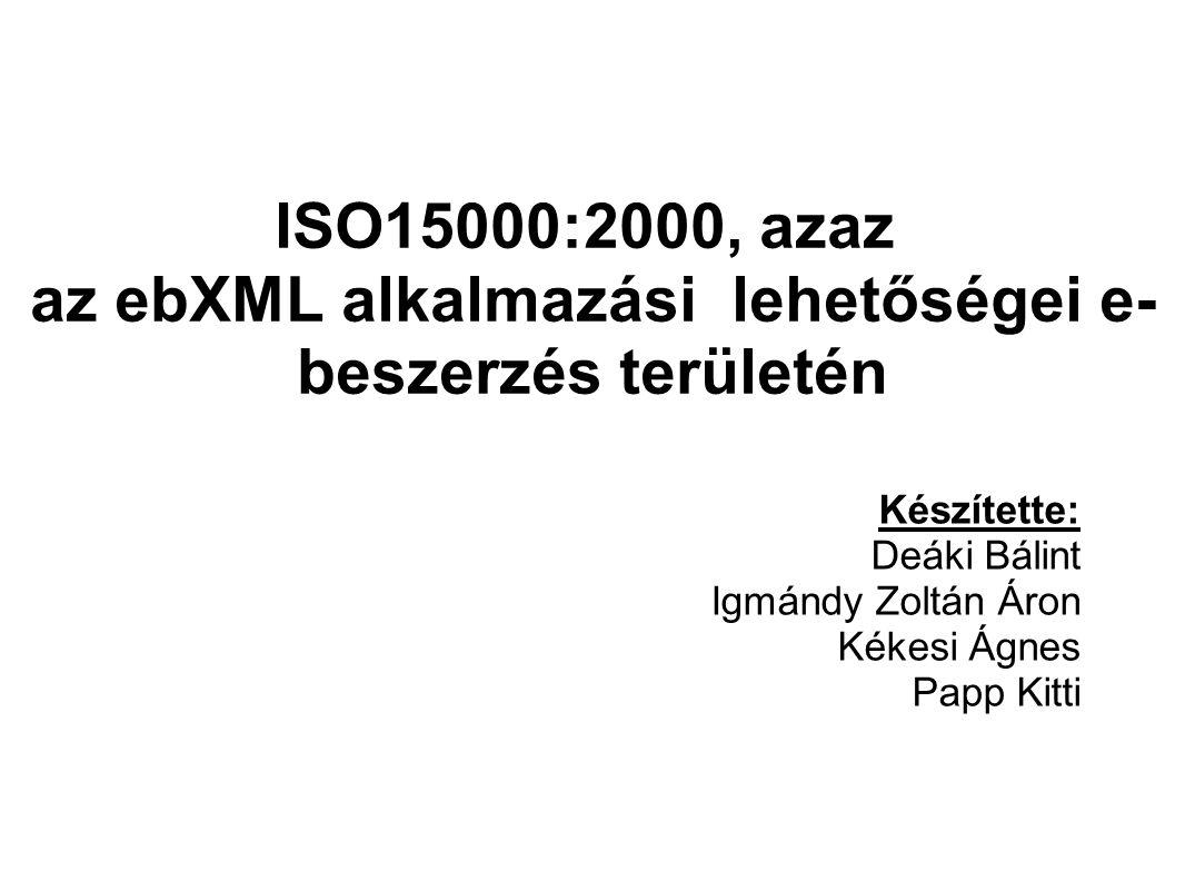 ISO15000:2000, azaz az ebXML alkalmazási lehetőségei e- beszerzés területén Készítette: Deáki Bálint Igmándy Zoltán Áron Kékesi Ágnes Papp Kitti