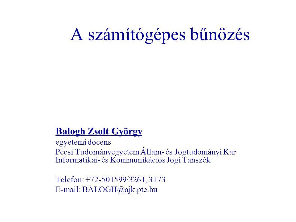 A számítógépes bűnözés Balogh Zsolt György egyetemi docens Pécsi Tudományegyetem Állam- és Jogtudományi Kar Informatikai- és Kommunikációs Jogi Tanszék Telefon: +72-501599/3261, 3173 E-mail: BALOGH@ajk.pte.hu