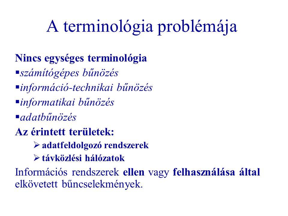 A terminológia problémája Nincs egységes terminológia  számítógépes bűnözés  információ-technikai bűnözés  informatikai bűnözés  adatbűnözés Az érintett területek:  adatfeldolgozó rendszerek  távközlési hálózatok Információs rendszerek ellen vagy felhasználása által elkövetett bűncselekmények.